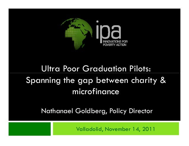 Ultra Poor Graduation Pilots:Spanning the gap between charity &           microfinance   Nathanael Goldberg, Policy Direct...