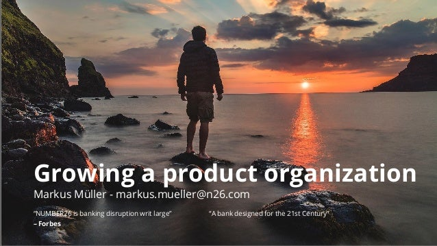 """Growing a product organization Markus Müller - markus.mueller@n26.com """"NUMBER26 is banking disruption writ large"""" """"A bank ..."""