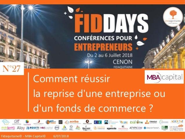 Fidaquitaine® 2016Fidaquitaine© - MBA Capital© 6/07/2018 Comment réussir la reprise d'une entreprise ou d'un fonds de comm...