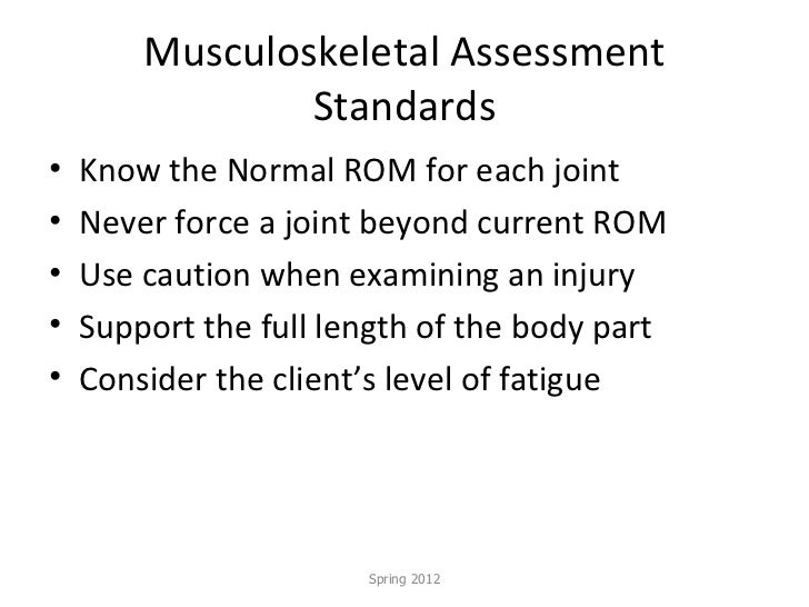 Musculoskeletal Assessment Standards <ul><li>Know the Normal ROM for each joint </li></ul><ul><li>Never force a joint beyo...