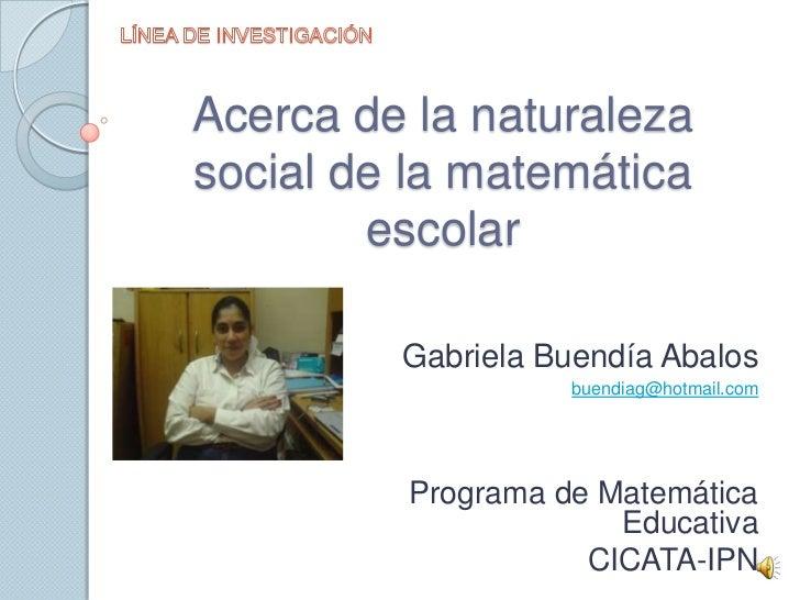 LÍNEA DE INVESTIGACIÓN<br />Acerca de la naturaleza social de la matemática escolar<br />Gabriela Buendía Abalos<br />buen...