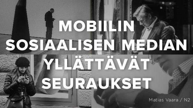MOBIILIN SOSIAALISEN MEDIAN YLLÄTTÄVÄT SEURAUKSET Matias Vaara / N2