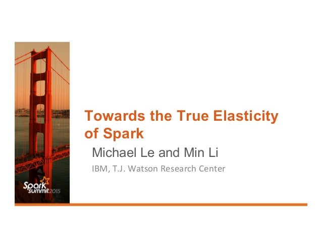 Towards the True Elasticity of Spark Michael Le and Min Li IBM,	   T.J.	   Watson	   Research	   Center