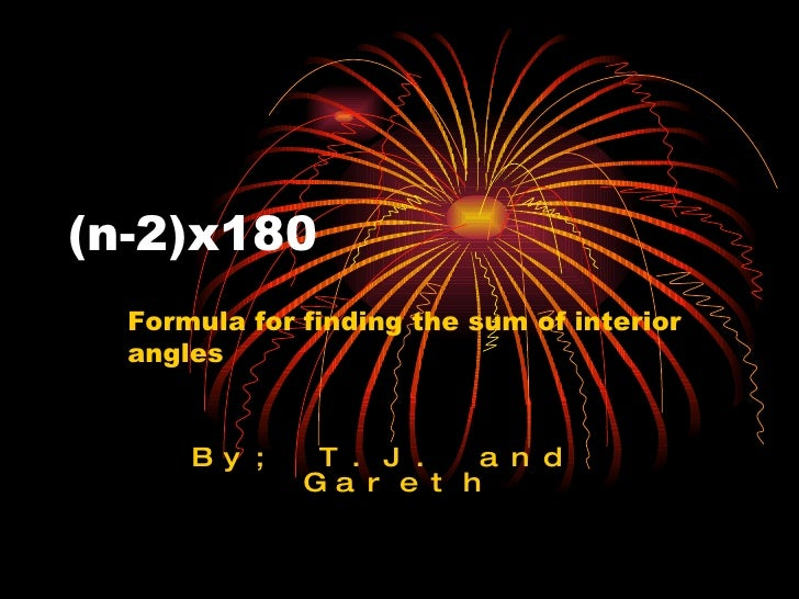 By; T.J. and  Gareth (n-2)x180 Formula for finding the sum of interior angles