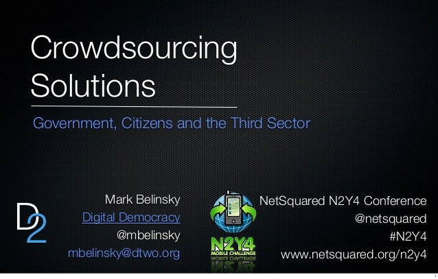 Crowdsourcing Solutions D2 NetSquared N2Y4 Conference @netsquared #N2Y4 www.netsquared.org/n2y4 Mark Belinsky Digital Demo...