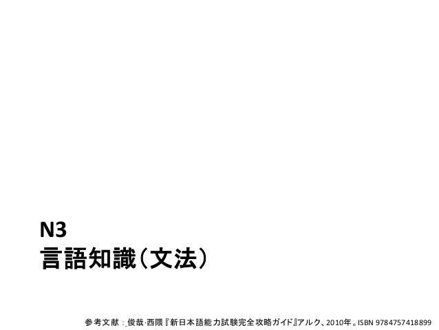 N3 言語知識(文法) 参考文献 : 俊哉·西隈 『新日本語能力試験完全攻略ガイド』アルク、2010年。ISBN 9784757418899