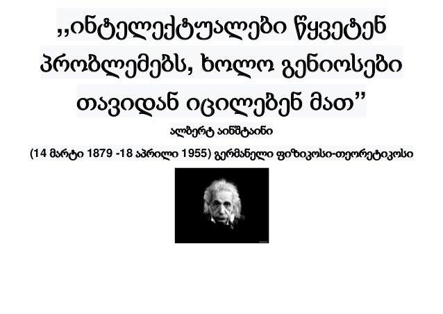 """,,ინტელექტუალები წყვეტენ პრობლემებს, ხოლო გენიოსები თავიდან იცილებენ მათ"""" ალბერტ აინშტაინი (14 მარტი 1879 -18 აპრილი 1955)..."""