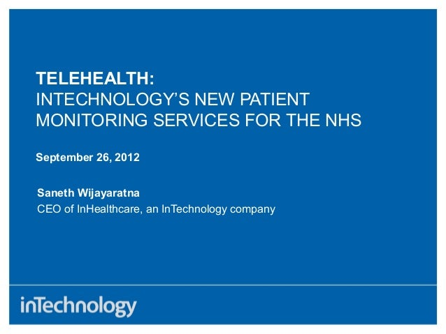 TELEHEALTH:INTECHNOLOGY'S NEW PATIENTMONITORING SERVICES FOR THE NHSSeptember 26, 2012Saneth WijayaratnaCEO of InHealthcar...