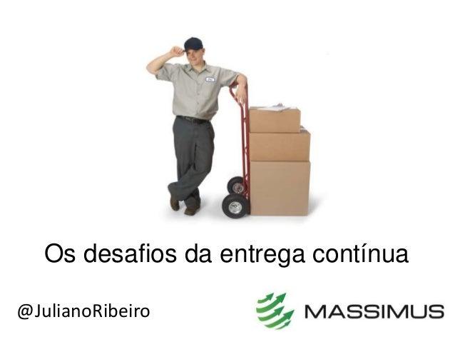 Os desafios da entrega contínua @JulianoRibeiro