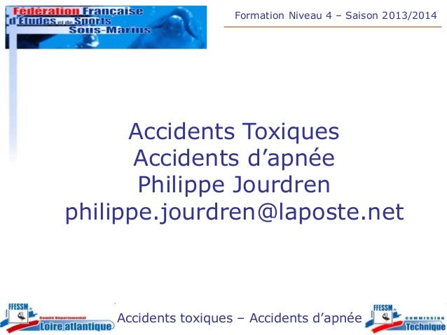 Formation Niveau 4 – Saison 2013/2014 Accidents toxiques – Accidents d'apnée Accidents Toxiques Accidents d'apnée Philippe...