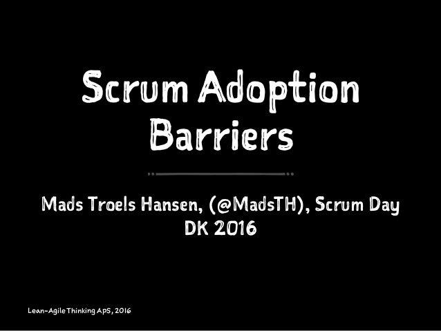 Scrum Adoption Barriers Mads Troels Hansen, (@MadsTH), Scrum Day DK 2016 Lean-Agile Thinking ApS, 2016