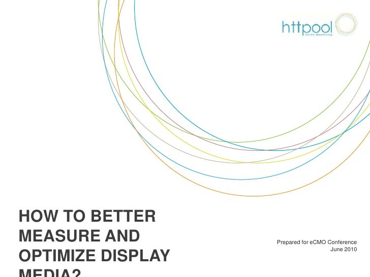 How to better measure and optimize display media?<br />Prepared for eCMO Conference <br />June 2010<br />
