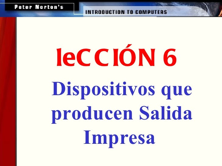 <ul><ul><li>leCCIÓN 6 </li></ul></ul><ul><ul><ul><li>Dispositivos que producen Salida Impresa   </li></ul></ul></ul>
