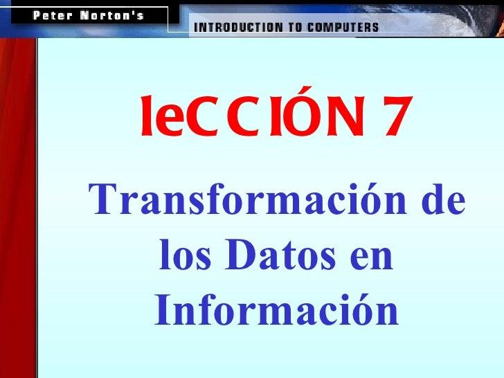 <ul><ul><ul><li>Transformación de los Datos en Información </li></ul></ul></ul><ul><ul><ul><li>leCCIÓN 7 </li></ul></ul></ul>