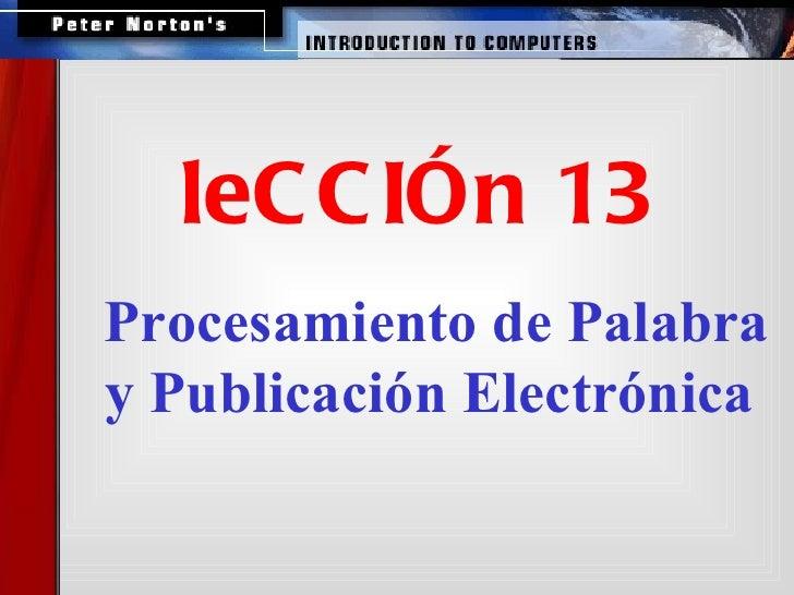 <ul><ul><ul><li>Procesamiento de Palabra y Publicación Electrónica   </li></ul></ul></ul><ul><ul><li>leCCIÓn 13 </li></ul>...