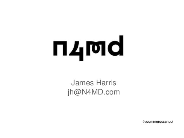 James Harris jh@N4MD.com #ecommerceschool