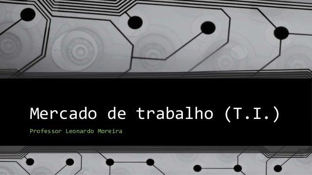 Mercado de trabalho (T.I.) Professor Leonardo Moreira