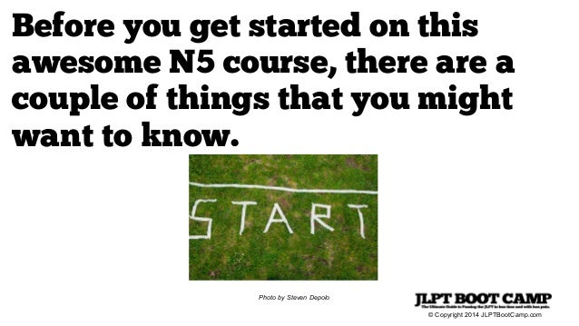 © Copyright 2014 JLPTBootCamp.com Before you get started on this awesome N5 course, there are a couple of things that you ...