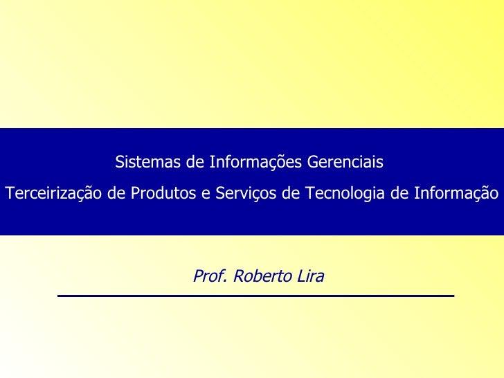 Sistemas de Informações Gerenciais  Terceirização de Produtos e Serviços de Tecnologia de Informação Prof. Roberto Lira