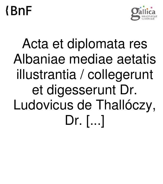 Acta et diplomata res Albaniae mediae aetatis illustrantia / collegerunt et digesserunt Dr. Ludovicus de Thallóczy, Dr. [....