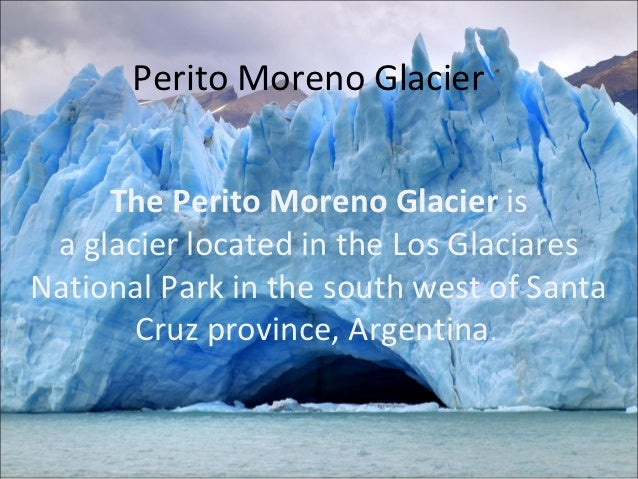 Perito Moreno Glacier     The Perito Moreno Glacier is a glacier located in the Los GlaciaresNational Park in the south we...