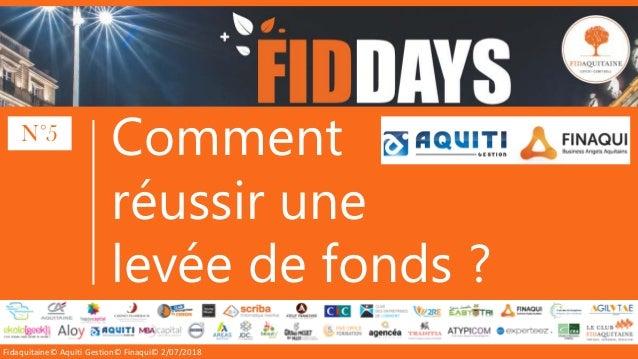 Fidaquitaine© Aquiti Gestion© Finaqui© 2/07/2018 Comment réussir une levée de fonds ? N°5