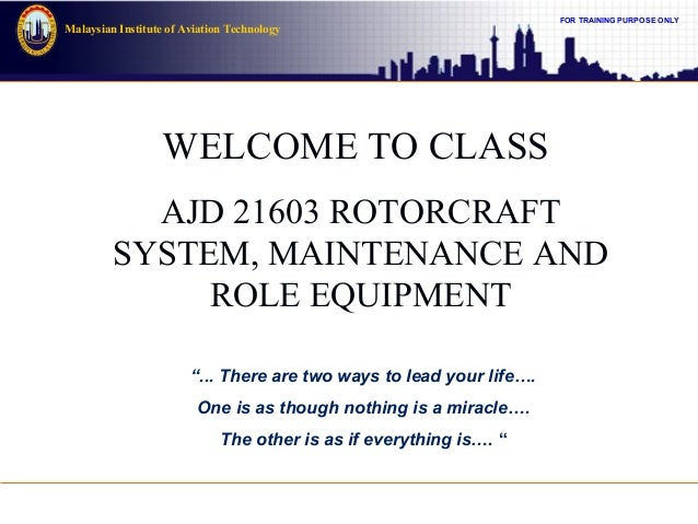 FOR TRAINING PURPOSE ONLY Malaysian Institute of Aviation Technology WELCOME TO CLASS AJD 21603 ROTORCRAFT SYSTEM, MAINTEN...