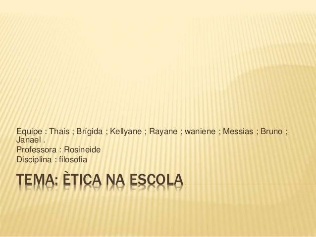 TEMA: ÈTICA NA ESCOLA Equipe : Thais ; Brígida ; Kellyane ; Rayane ; waniene ; Messias ; Bruno ; Janael . Professora : Ros...