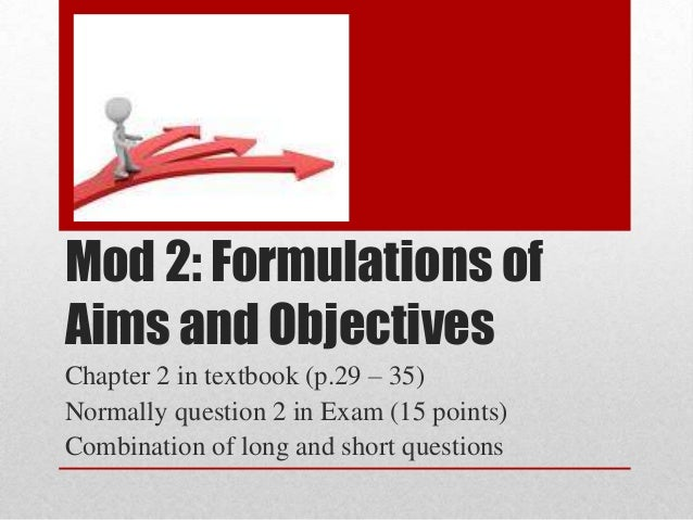 Mod 2: Formulations of Aims and Objectives Chapter 2 in textbook (p.29 – 35) Normally question 2 in Exam (15 points) Combi...