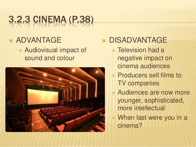 advantages and disadvantages of cinemas The cinema attracts large numbers of people everyday it is the magnet of the town it sometimes attracts even those who do not wish to see a film.