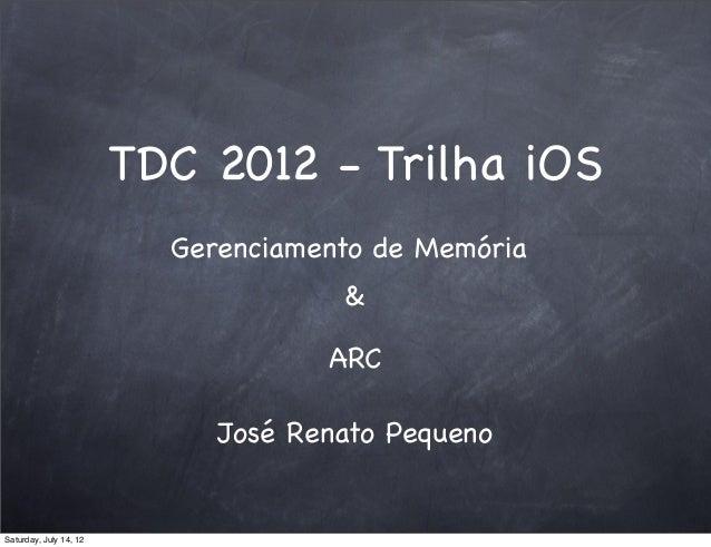 TDC 2012 - Trilha iOS José Renato Pequeno Gerenciamento de Memória ARC & Saturday, July 14, 12
