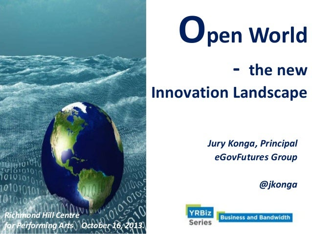 Open World -  the new Innovation Landscape Jury Konga, Principal eGovFutures Group  @jkonga Richmond Hill Centre for Perfo...