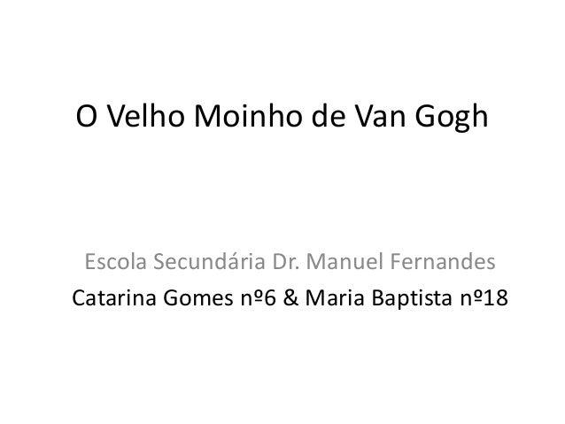 O Velho Moinho de Van GoghEscola Secundária Dr. Manuel FernandesCatarina Gomes nº6 & Maria Baptista nº18