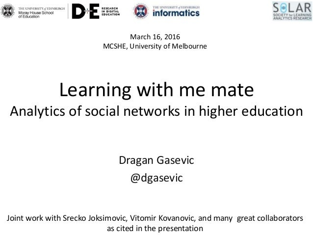 Learning with me mate Analytics of social networks in higher education Dragan Gasevic @dgasevic March 16, 2016 MCSHE, Univ...
