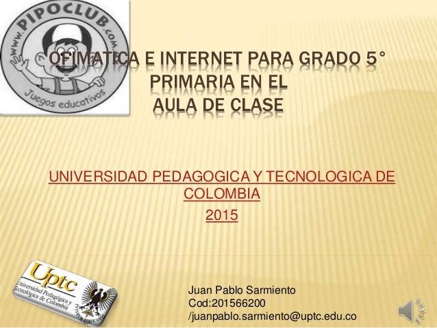 OFIMATICA E INTERNET PARA GRADO 5° PRIMARIA EN EL AULA DE CLASE UNIVERSIDAD PEDAGOGICA Y TECNOLOGICA DE COLOMBIA 2015 Juan...