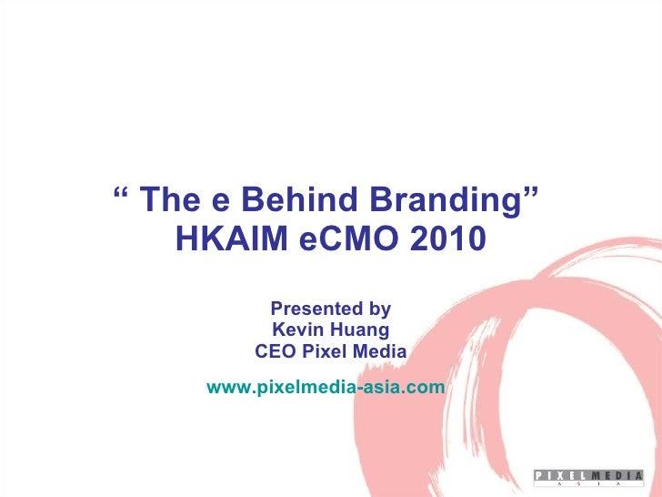 """  The e Behind Branding""  HKAIM eCMO 2010 Presented by Kevin Huang CEO Pixel Media www.pixelmedia-asia.com"