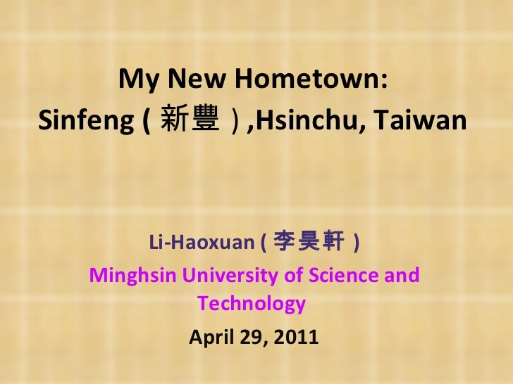 My New Hometown:  Sinfeng ( 新豐 )  ,Hsinchu, Taiwan   Li-Haoxuan ( 李昊軒 ) Minghsin University of Science and Technology   Ap...