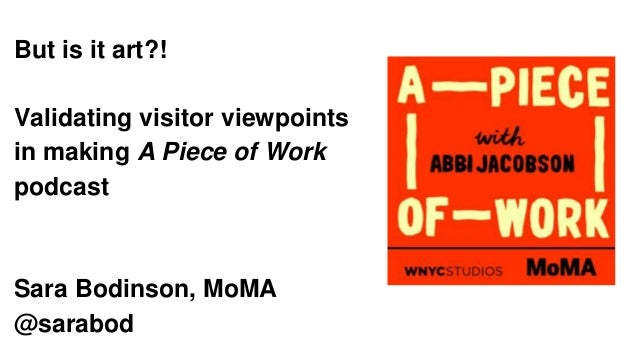 But is it art?! Validating visitor viewpoints in making A Piece of Work podcast Sara Bodinson, MoMA @sarabod