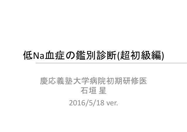 低Na血症の鑑別診断(超初級編) 慶応義塾大学病院初期研修医 石垣 星 2016/5/18 ver.
