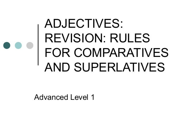 ADJECTIVES: REVISION: RULES FOR COMPARATIVES AND SUPERLATIVES Advanced Level 1