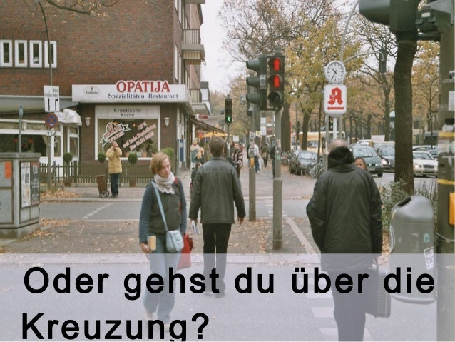Oder gehst du über die  Kreuzung?
