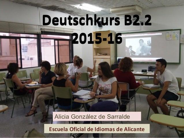 Deutschkurs B2.2 2015-16 Deutschkurs B2.2 2015-16 Escuela Oficial de Idiomas de Alicante Alicia González de Sarralde