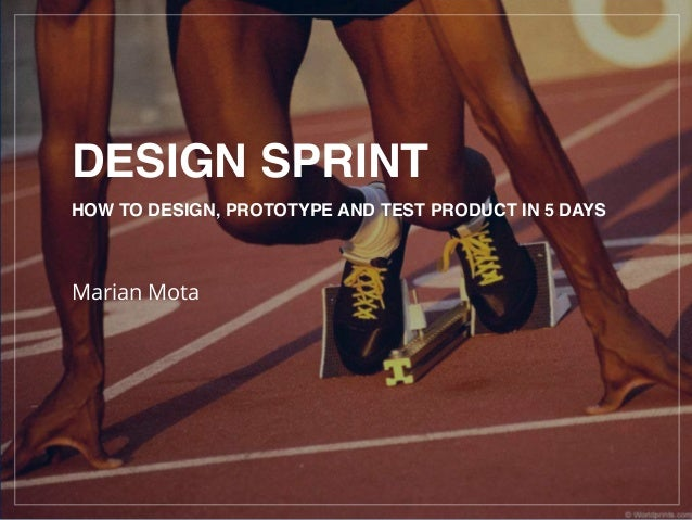 DESIGN SPRINT HOW TO DESIGN, PROTOTYPE AND TEST PRODUCT IN 5 DAYS Marian Mota