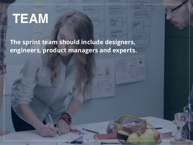 TEAM The sprint team should include designers, engineers, product managers and experts.