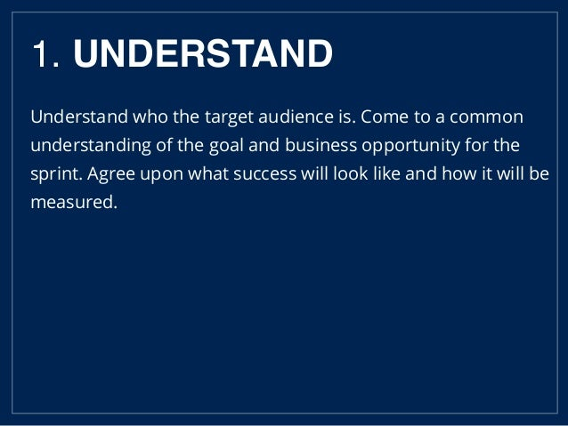 1. UNDERSTAND Understand who the target audience is. Come to a common understanding of the goal and business opportunity f...