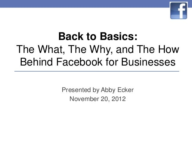Back to Basics:The What, The Why, and The How Behind Facebook for Businesses        Presented by Abby Ecker          Novem...