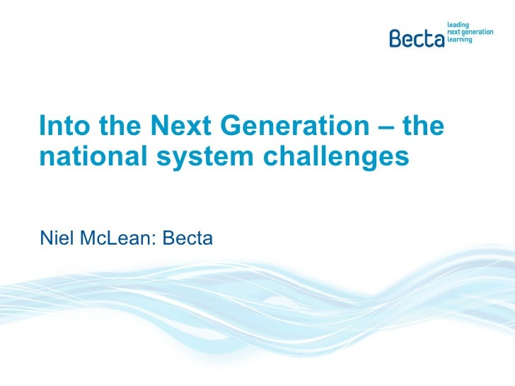 Into the Next Generation – the national system challenges Niel McLean: Becta