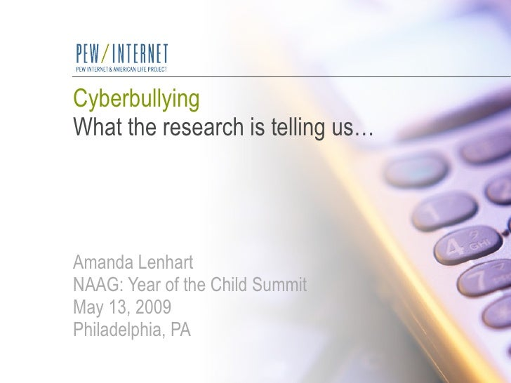 Cyberbullying What the research is telling us… Amanda Lenhart NAAG: Year of the Child Summit May 13, 2009 Philadelphia, PA
