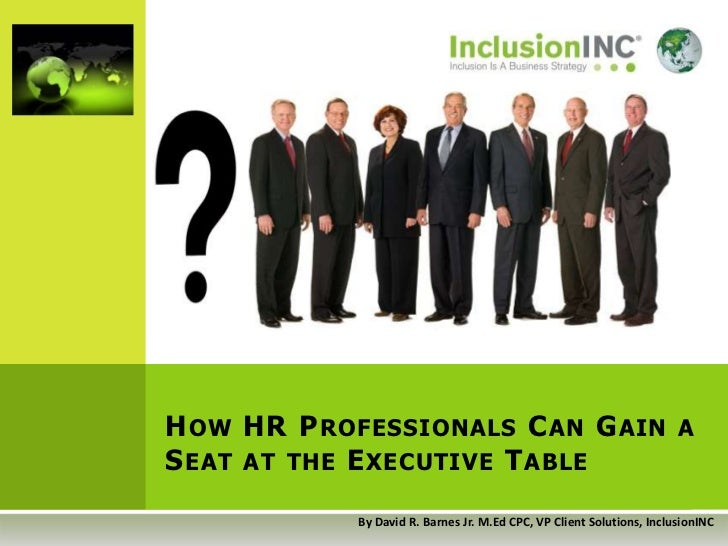 How HR Professionals Can Gain a Seat at the Executive Table<br />By David R. Barnes Jr. M.Ed CPC, VP Client Solutions, Inc...