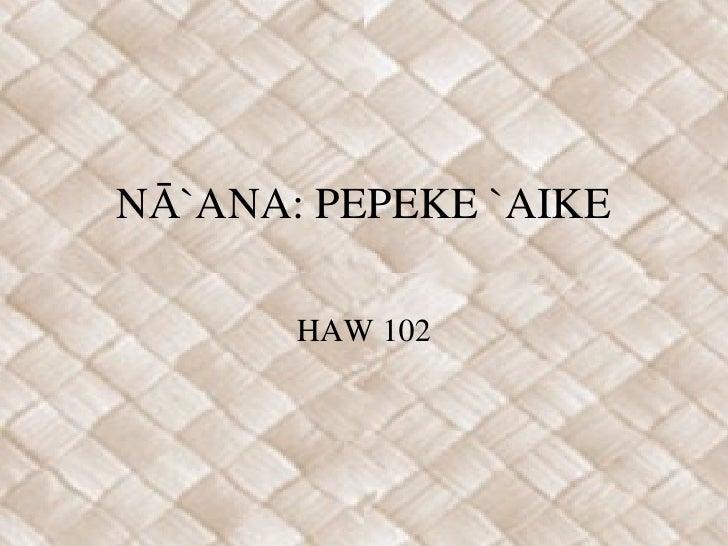 NĀ`ANA: PEPEKE `AIKE HAW 102
